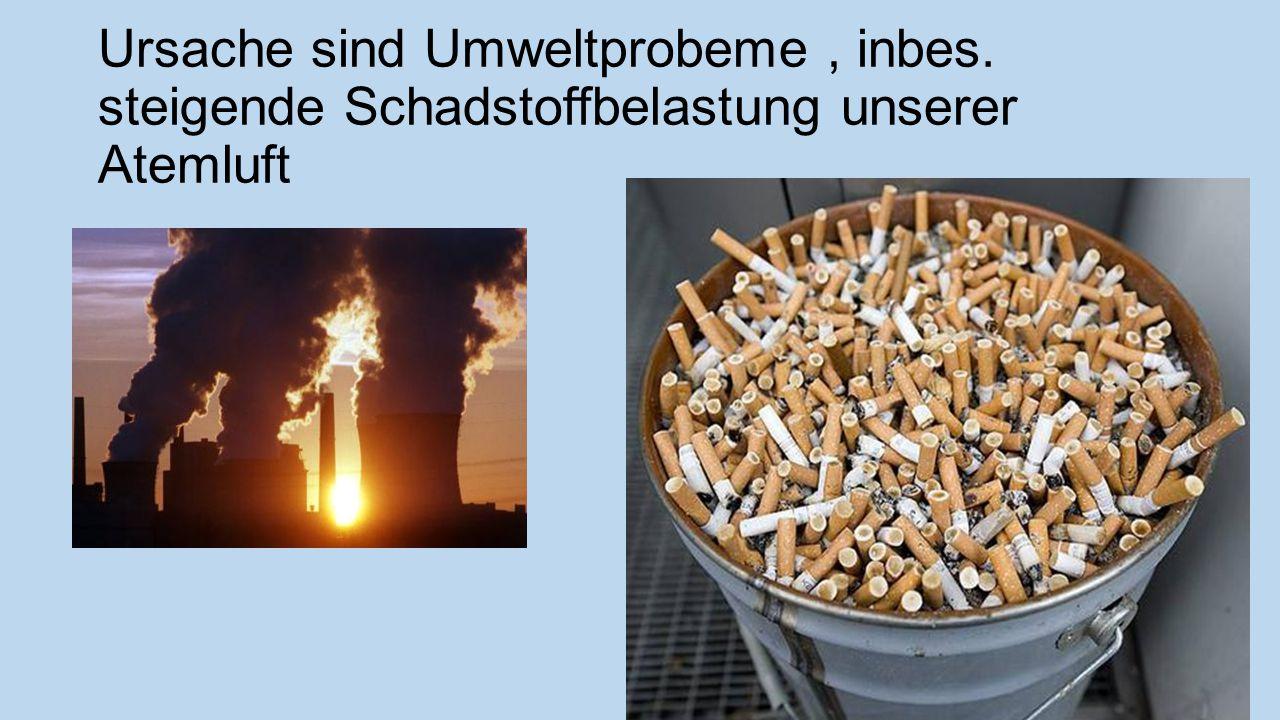 Ursache sind Umweltprobeme, inbes. steigende Schadstoffbelastung unserer Atemluft