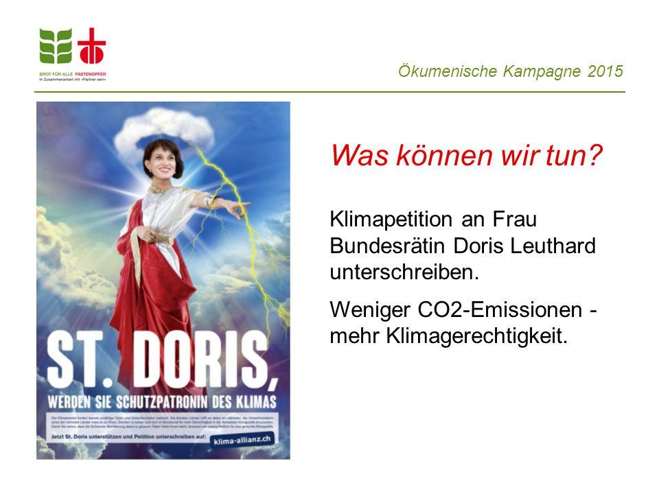 Ökumenische Kampagne 2015 Was können wir tun? Klimapetition an Frau Bundesrätin Doris Leuthard unterschreiben. Weniger CO2-Emissionen - mehr Klimagere