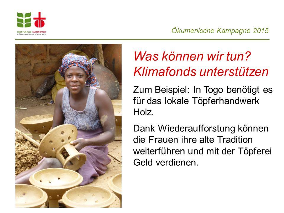 Ökumenische Kampagne 2015 Was können wir tun? Klimafonds unterstützen Zum Beispiel: In Togo benötigt es für das lokale Töpferhandwerk Holz. Dank Wiede