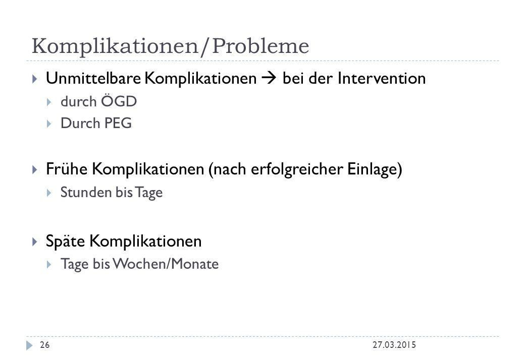 Komplikationen/Probleme 27.03.201526  Unmittelbare Komplikationen  bei der Intervention  durch ÖGD  Durch PEG  Frühe Komplikationen (nach erfolgr