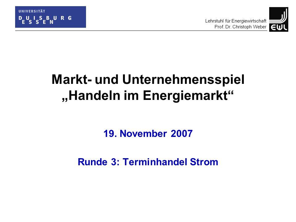 """Lehrstuhl für Energiewirtschaft Prof. Dr. Christoph Weber Markt- und Unternehmensspiel """"Handeln im Energiemarkt"""" 19. November 2007 Runde 3: Terminhand"""