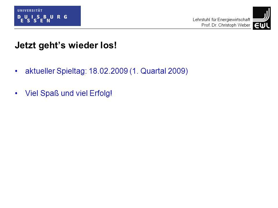 Lehrstuhl für Energiewirtschaft Prof. Dr. Christoph Weber Jetzt geht's wieder los! aktueller Spieltag: 18.02.2009 (1. Quartal 2009) Viel Spaß und viel
