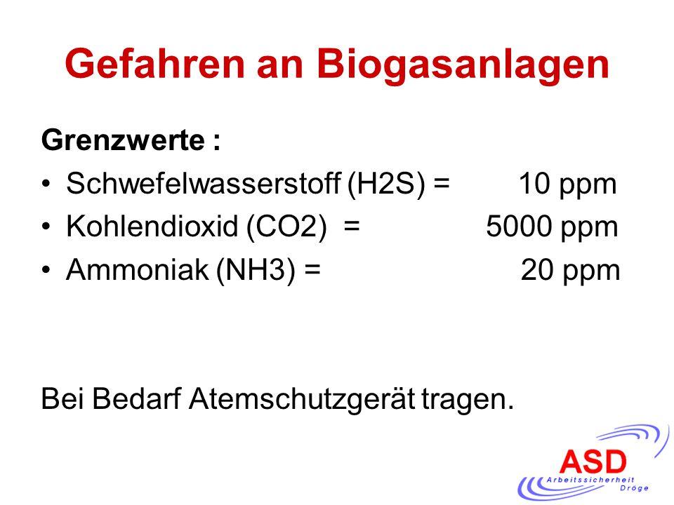 Gefahren an Biogasanlagen Grenzwerte : Schwefelwasserstoff (H2S) = 10 ppm Kohlendioxid (CO2) = 5000 ppm Ammoniak (NH3) = 20 ppm Bei Bedarf Atemschutzg