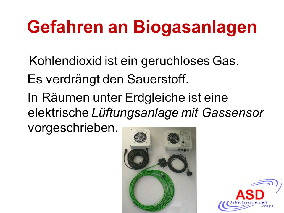 Gefahren an Biogasanlagen Kohlendioxid ist ein geruchloses Gas. Es verdrängt den Sauerstoff. In Räumen unter Erdgleiche ist eine elektrische Lüftungsa