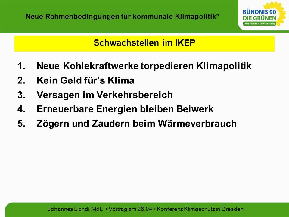 Neue Rahmenbedingungen für kommunale Klimapolitik Johannes Lichdi, MdL Vortrag am 26.04 Konferenz Klimaschutz in Dresden Schwachstellen im IKEP 1.Neue Kohlekraftwerke torpedieren Klimapolitik 2.Kein Geld für's Klima 3.Versagen im Verkehrsbereich 4.Erneuerbare Energien bleiben Beiwerk 5.Zögern und Zaudern beim Wärmeverbrauch