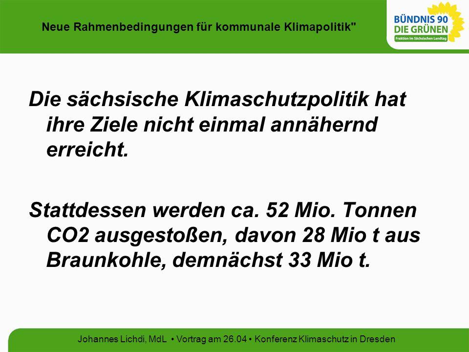 Neue Rahmenbedingungen für kommunale Klimapolitik Johannes Lichdi, MdL Vortrag am 26.04 Konferenz Klimaschutz in Dresden Die sächsische Klimaschutzpolitik hat ihre Ziele nicht einmal annähernd erreicht.