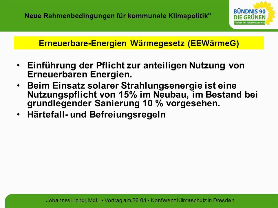 Neue Rahmenbedingungen für kommunale Klimapolitik Johannes Lichdi, MdL Vortrag am 26.04 Konferenz Klimaschutz in Dresden Erneuerbare-Energien Wärmegesetz (EEWärmeG) Einführung der Pflicht zur anteiligen Nutzung von Erneuerbaren Energien.
