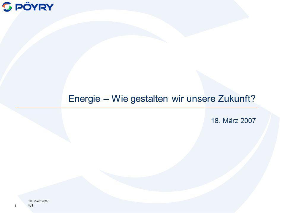 18. März 2007 WB1 18. März 2007 Energie – Wie gestalten wir unsere Zukunft?