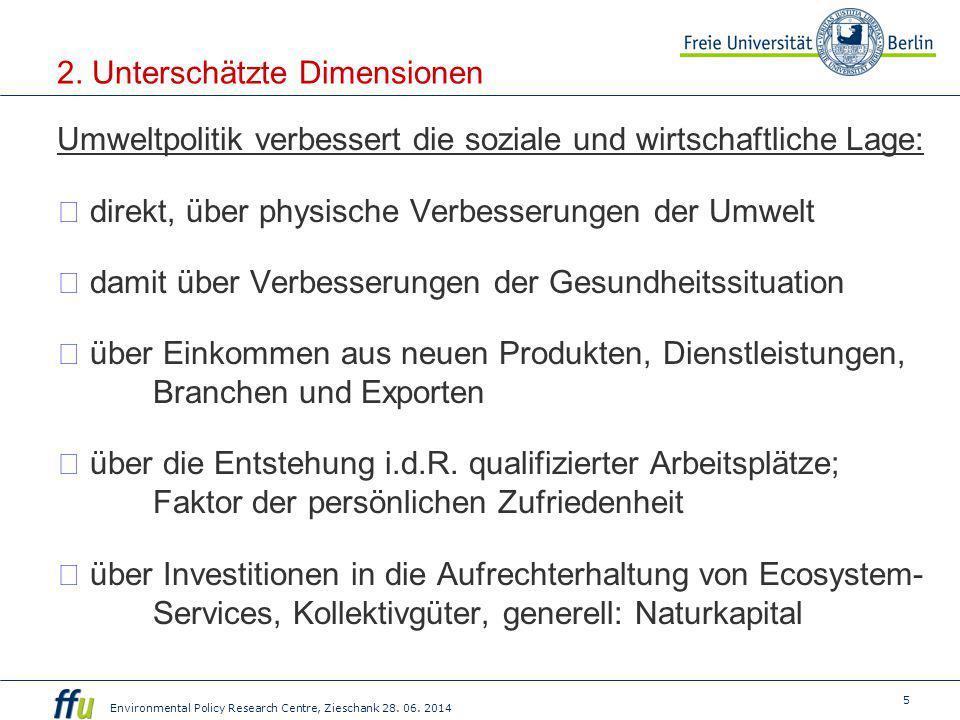 5 Environmental Policy Research Centre, Zieschank 28. 06. 2014 2. Unterschätzte Dimensionen Umweltpolitik verbessert die soziale und wirtschaftliche L