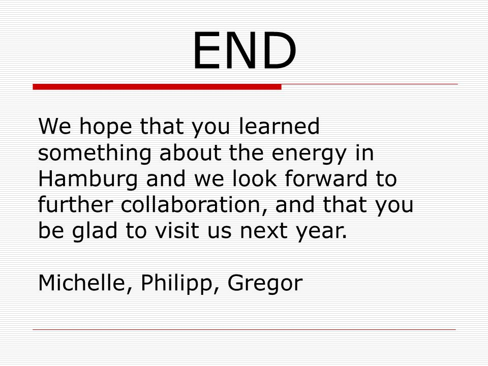 END We hope that you learned something about the energy in Hamburg and we look forward to further collaboration, and that you be glad to visit us next year.