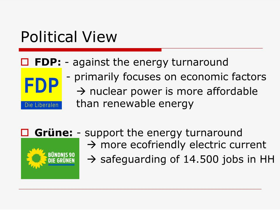 Political View  FDP: - against the energy turnaround - primarily focuses on economic factors  nuclear power is more affordable than renewable energy