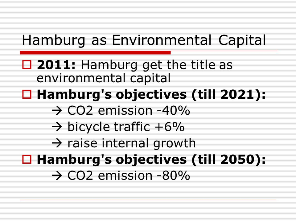 Hamburg as Environmental Capital  2011: Hamburg get the title as environmental capital  Hamburg's objectives (till 2021):  CO2 emission -40%  bicy