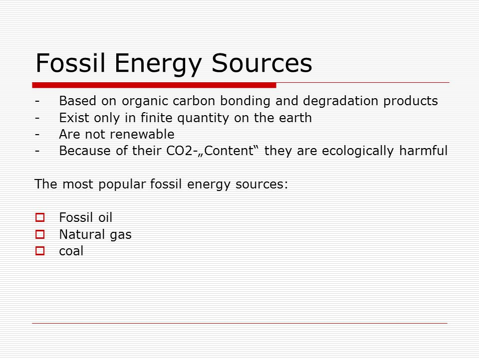 Fossil Energy Sources -Based on organic carbon bonding and degradation products -Exist only in finite quantity on the earth -Are not renewable -Becaus