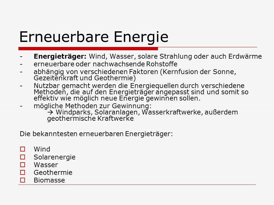 Erneuerbare Energie -Energieträger: Wind, Wasser, solare Strahlung oder auch Erdwärme -erneuerbare oder nachwachsende Rohstoffe -abhängig von verschiedenen Faktoren (Kernfusion der Sonne, Gezeitenkraft und Geothermie) -Nutzbar gemacht werden die Energiequellen durch verschiedene Methoden, die auf den Energieträger angepasst sind und somit so effektiv wie möglich neue Energie gewinnen sollen.