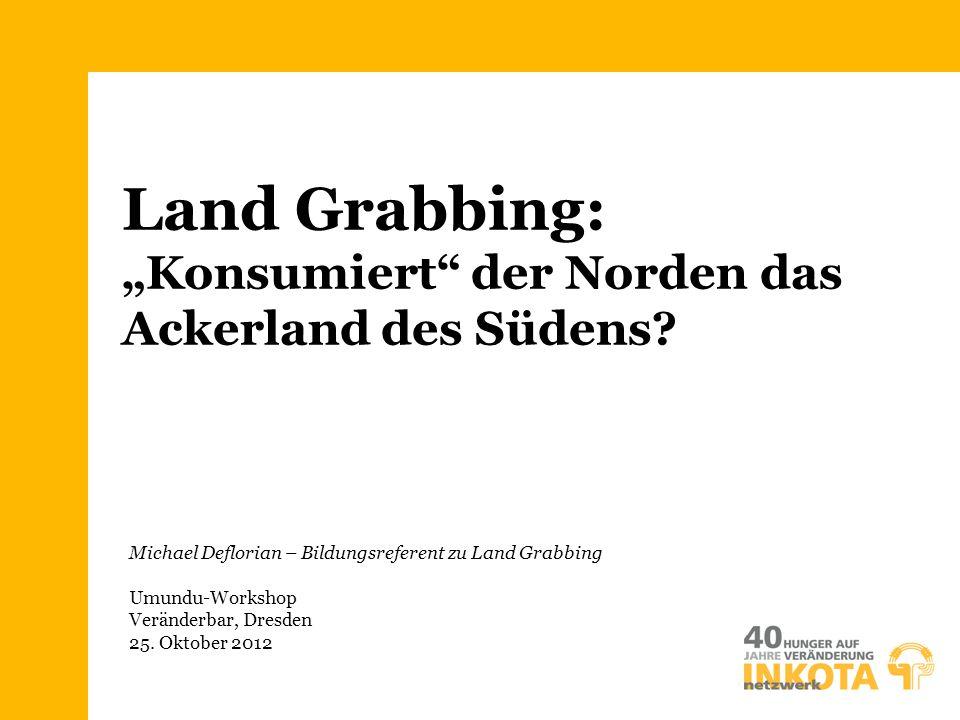 """Land Grabbing: """"Konsumiert"""" der Norden das Ackerland des Südens? Michael Deflorian – Bildungsreferent zu Land Grabbing Umundu-Workshop Veränderbar, Dr"""