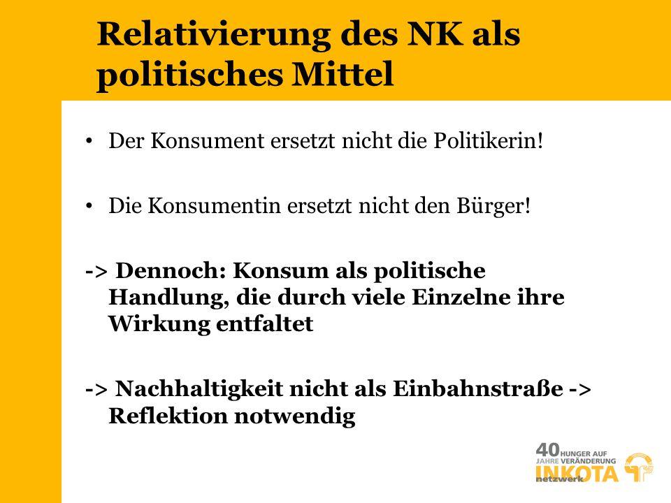 Relativierung des NK als politisches Mittel Der Konsument ersetzt nicht die Politikerin! Die Konsumentin ersetzt nicht den Bürger! -> Dennoch: Konsum