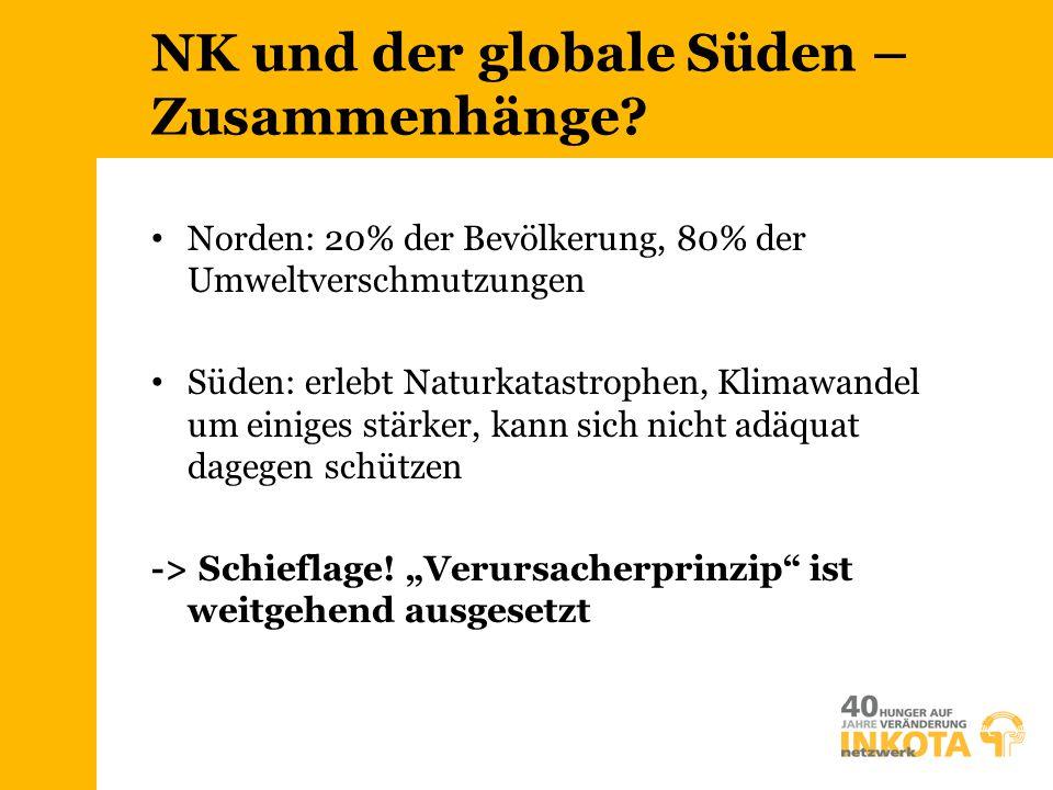 NK und der globale Süden – Zusammenhänge? Norden: 20% der Bevölkerung, 80% der Umweltverschmutzungen Süden: erlebt Naturkatastrophen, Klimawandel um e