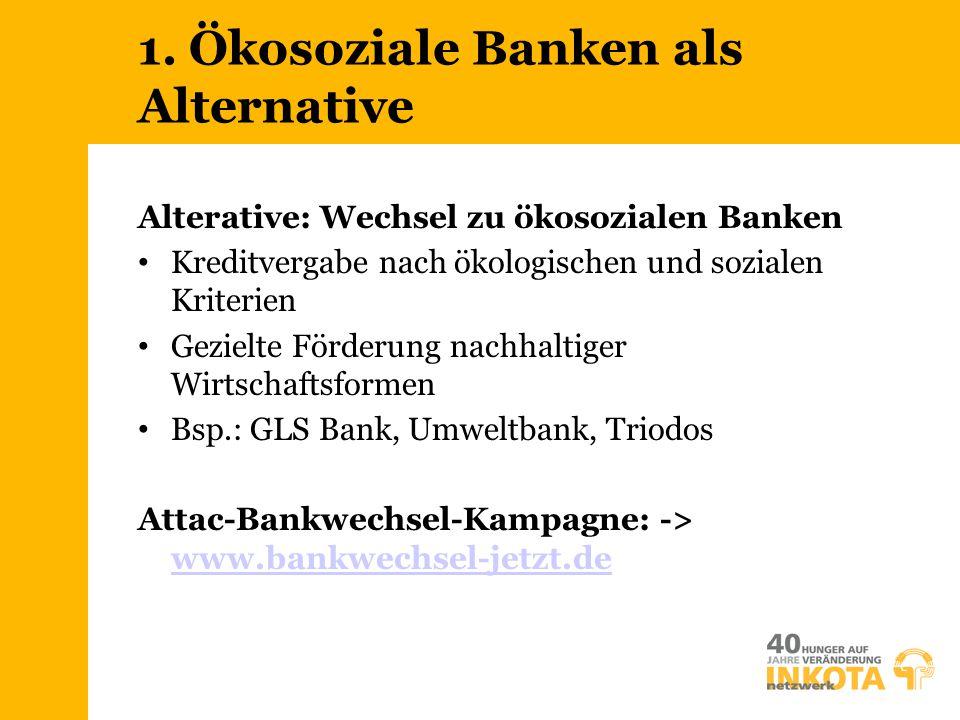 1. Ökosoziale Banken als Alternative Alterative: Wechsel zu ökosozialen Banken Kreditvergabe nach ökologischen und sozialen Kriterien Gezielte Förderu