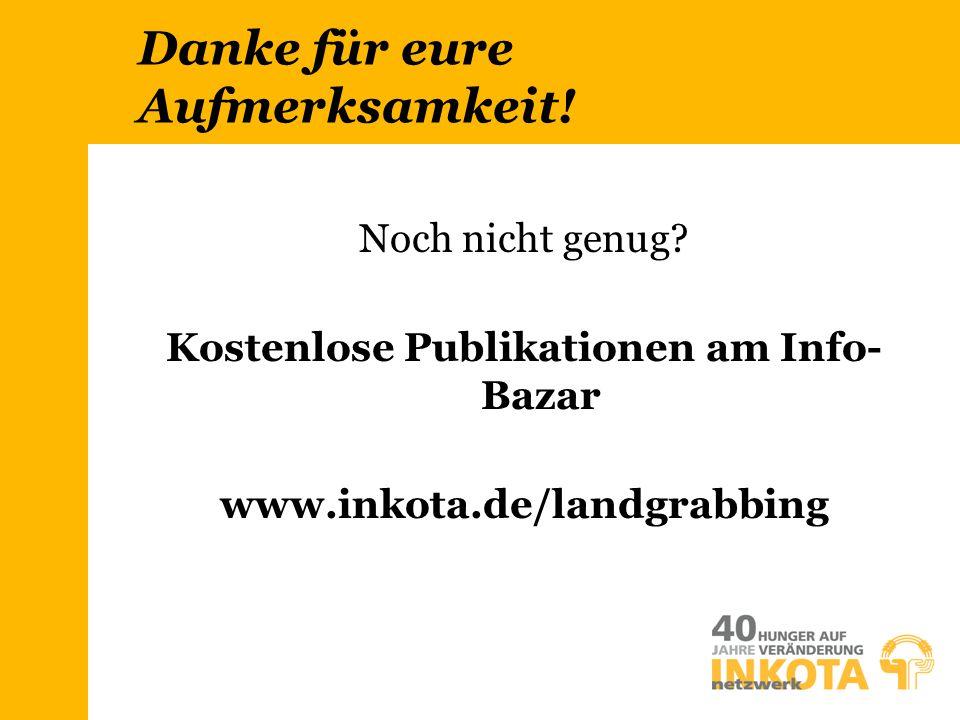 Danke für eure Aufmerksamkeit! Noch nicht genug? Kostenlose Publikationen am Info- Bazar www.inkota.de/landgrabbing