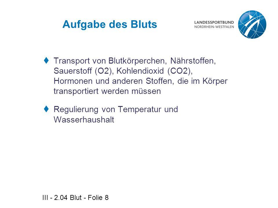 III - 2.04 Blut - Folie 8 Aufgabe des Bluts  Transport von Blutkörperchen, Nährstoffen, Sauerstoff (O2), Kohlendioxid (CO2), Hormonen und anderen Sto