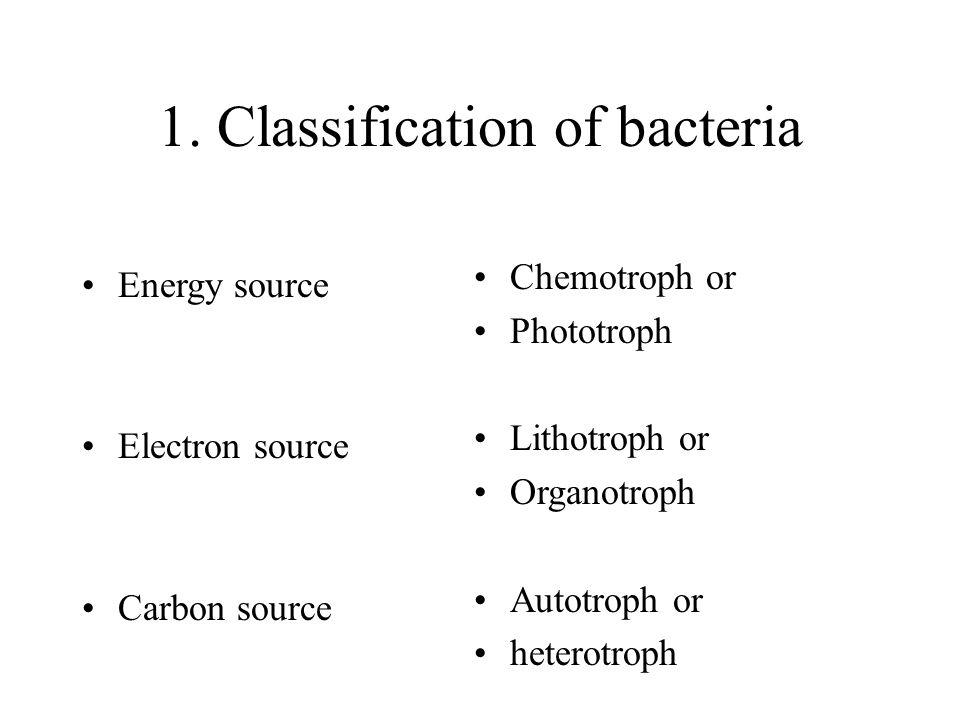 1. Classification of bacteria Energy source Electron source Carbon source Chemotroph or Phototroph Lithotroph or Organotroph Autotroph or heterotroph