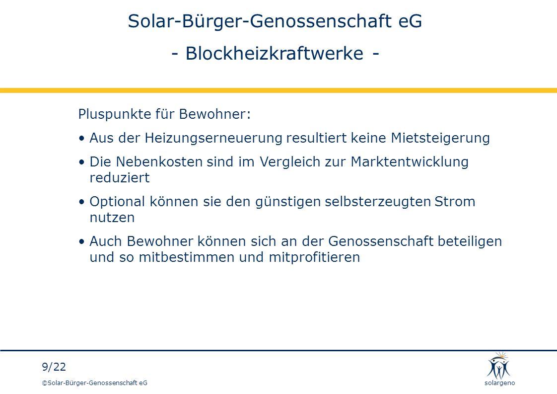 ©Solar-Bürger-Genossenschaft eG 10/22 solargeno BHKW-Betrieb Einnahmen und Einsparungen Der erzeugte Strom kann im Gebäude genutzt oder in das Netz eingespeist werden Für die Einspeisung werden derzeit knapp 10 ct/kWh gezahlt: KWK-Zulage, zur Zeit 5,41 ct/kWh EEX-Preis nach KWK-Index, jeweils aktuell, derzeit 3,876 ct/kWh Entgelt für vermiedene Netznutzung (dezentrale Einspeisung) ca.