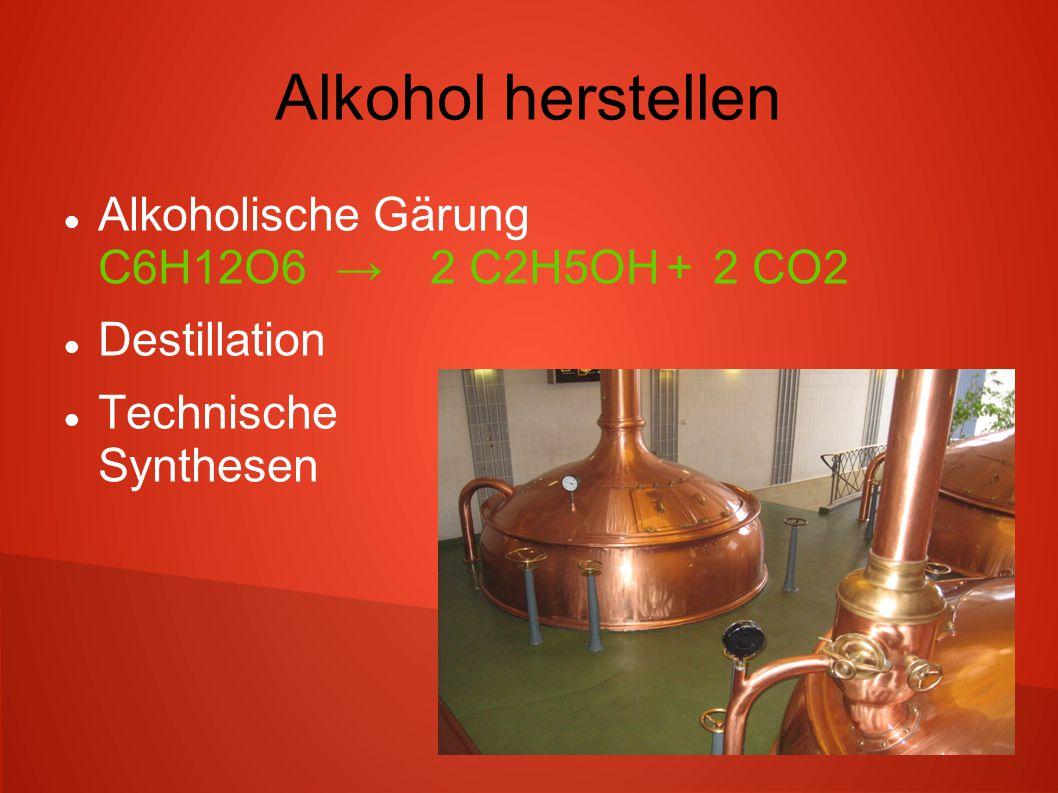 Alkohol herstellen Alkoholische Gärung C6H12O6→ 2 C2H5OH+2 CO2 Destillation Technische Synthesen