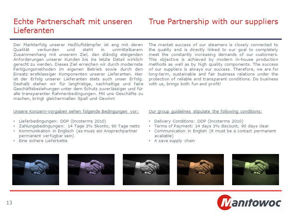 13 Echte Partnerschaft mit unseren Lieferanten True Partnership with our suppliers Der Markterfolg unserer Heißluftdämpfer ist eng mit deren Qualität