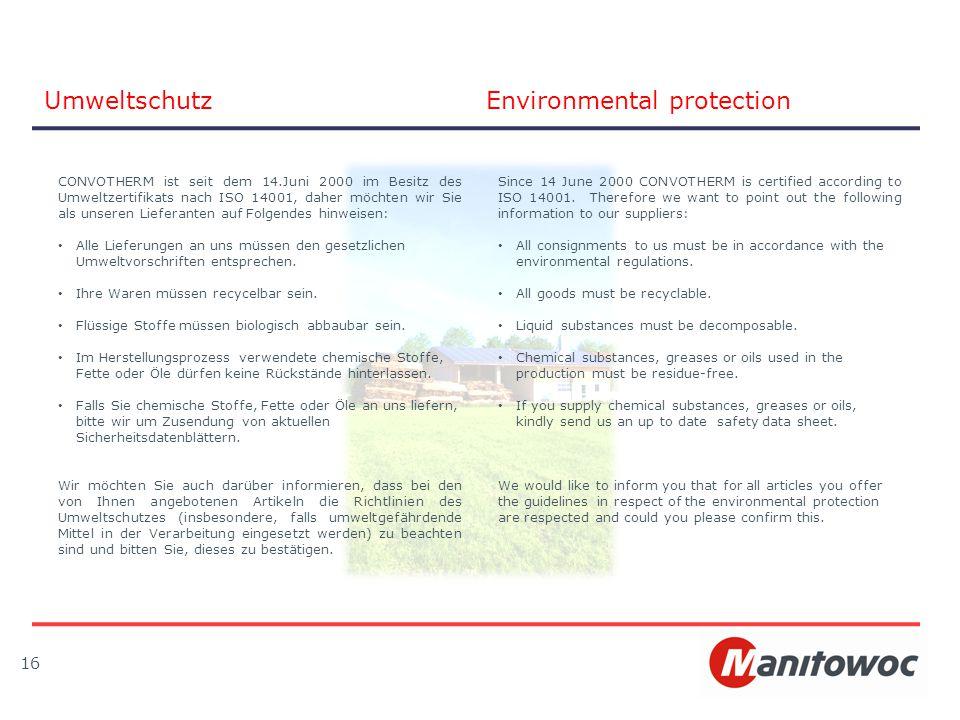 16 UmweltschutzEnvironmental protection CONVOTHERM ist seit dem 14.Juni 2000 im Besitz des Umweltzertifikats nach ISO 14001, daher möchten wir Sie als unseren Lieferanten auf Folgendes hinweisen: Alle Lieferungen an uns müssen den gesetzlichen Umweltvorschriften entsprechen.
