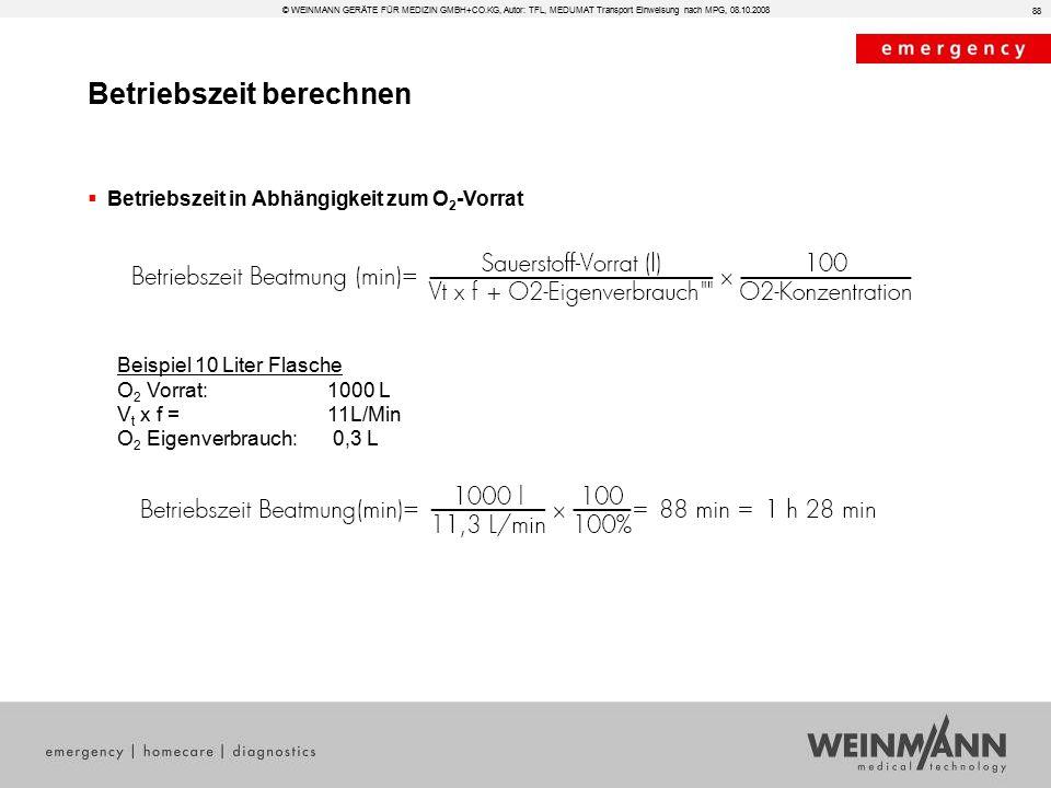 Betriebszeit berechnen  Betriebszeit in Abhängigkeit zum O 2 -Vorrat Beispiel 10 Liter Flasche O 2 Vorrat:1000 L V t x f = 11L/Min O 2 Eigenverbrauch: 0,3 L 88 © WEINMANN GERÄTE FÜR MEDIZIN GMBH+CO.KG, Autor: TFL, MEDUMAT Transport Einweisung nach MPG, 08.10.2008