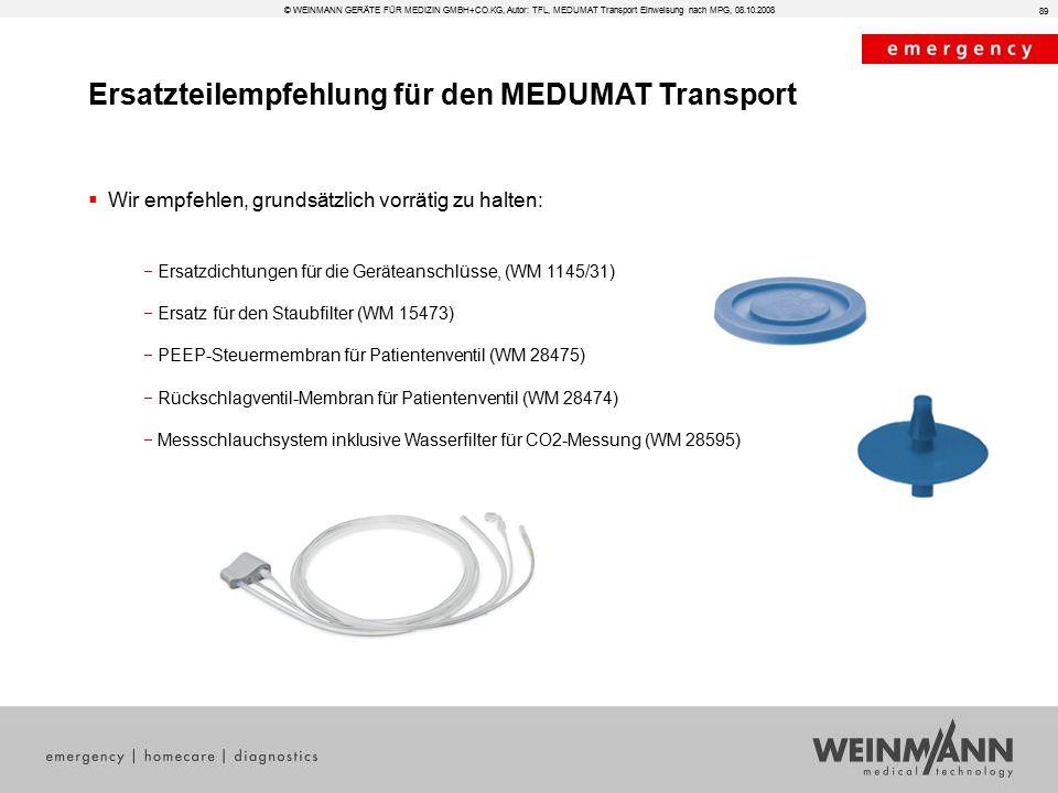 Ersatzteilempfehlung für den MEDUMAT Transport  Wir empfehlen, grundsätzlich vorrätig zu halten:  Ersatzdichtungen für die Geräteanschlüsse, (WM 1145/31)  Ersatz für den Staubfilter (WM 15473)  PEEP-Steuermembran für Patientenventil (WM 28475)  Rückschlagventil-Membran für Patientenventil (WM 28474)  Messschlauchsystem inklusive Wasserfilter für CO2-Messung (WM 28595) 89