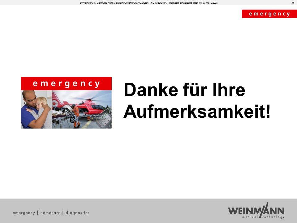 93 Danke für Ihre Aufmerksamkeit! © WEINMANN GERÄTE FÜR MEDIZIN GMBH+CO.KG, Autor: TFL, MEDUMAT Transport Einweisung nach MPG, 08.10.2008 93