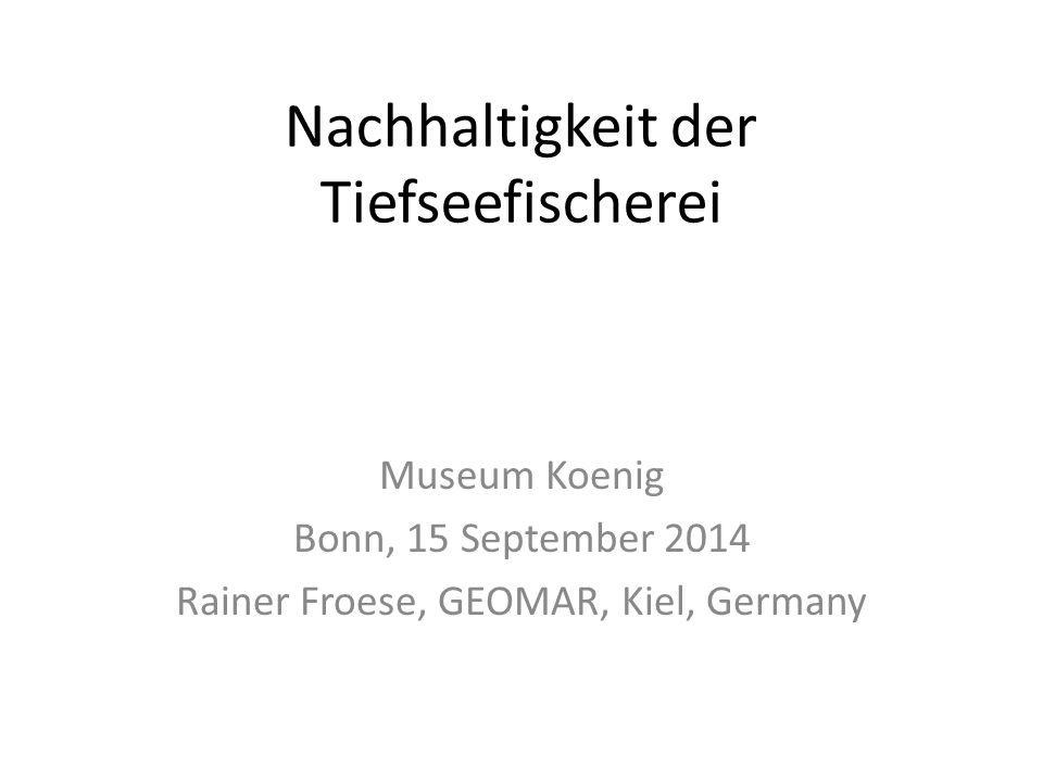 Nachhaltigkeit der Tiefseefischerei Museum Koenig Bonn, 15 September 2014 Rainer Froese, GEOMAR, Kiel, Germany