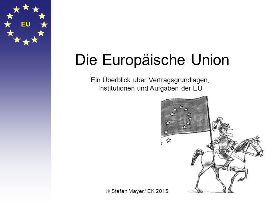 © Stefan Mayer / EK 2015 EU Die Europäische Union Ein Überblick über Vertragsgrundlagen, Institutionen und Aufgaben der EU