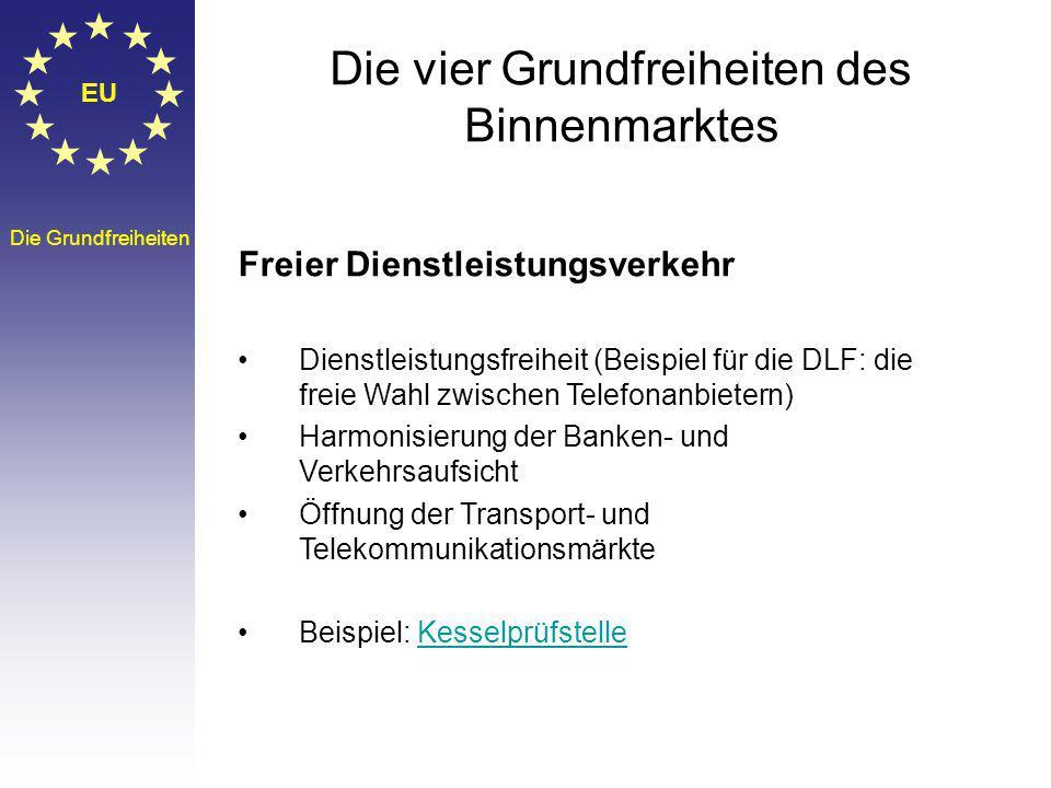 EU Die Grundfreiheiten Die vier Grundfreiheiten des Binnenmarktes Freier Dienstleistungsverkehr Dienstleistungsfreiheit (Beispiel für die DLF: die freie Wahl zwischen Telefonanbietern) Harmonisierung der Banken- und Verkehrsaufsicht Öffnung der Transport- und Telekommunikationsmärkte Beispiel: KesselprüfstelleKesselprüfstelle