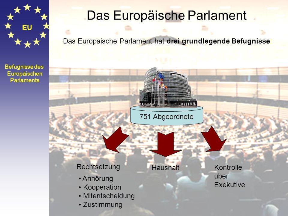© Stefan Mayer / EK 2010 EU Befugnisse des Europäischen Parlaments Haushalt Kontrolle über Exekutive Rechtsetzung Anhörung Kooperation Mitentscheidung Zustimmung 751 Abgeordnete Das Europäische Parlament hat drei grundlegende Befugnisse: Das Europäische Parlament