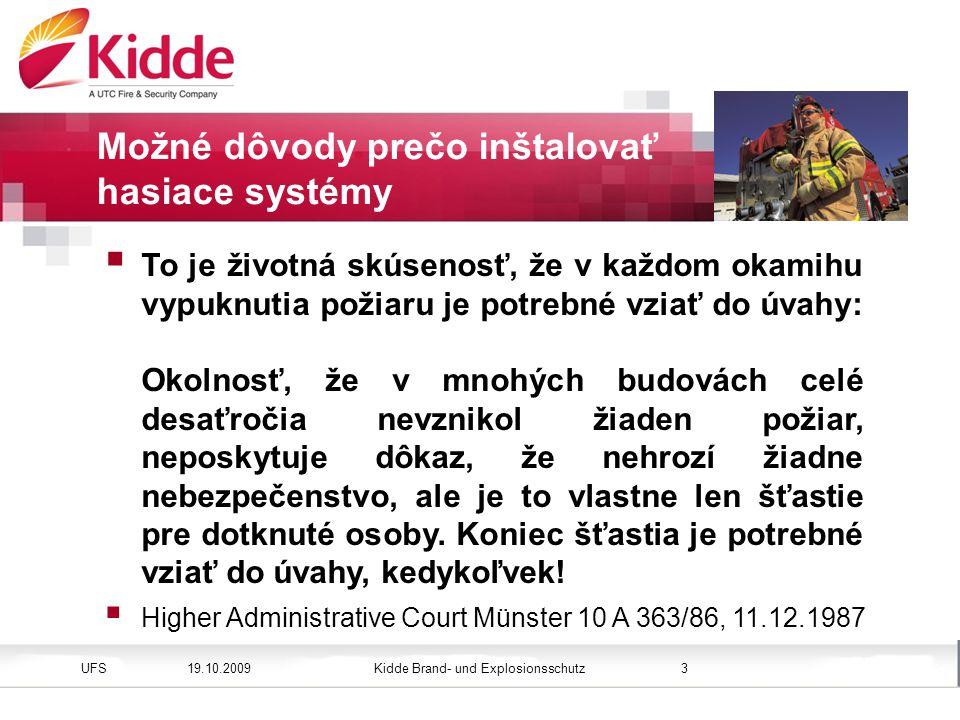 Kidde Brand- und ExplosionsschutzUFS Bild einfügen Höhe: 3,45 cm (Größe) Position vertikal: 2,4 cm 19.10.20093 Možné dôvody prečo inštalovať hasiace systémy  To je životná skúsenosť, že v každom okamihu vypuknutia požiaru je potrebné vziať do úvahy: Okolnosť, že v mnohých budovách celé desaťročia nevznikol žiaden požiar, neposkytuje dôkaz, že nehrozí žiadne nebezpečenstvo, ale je to vlastne len šťastie pre dotknuté osoby.