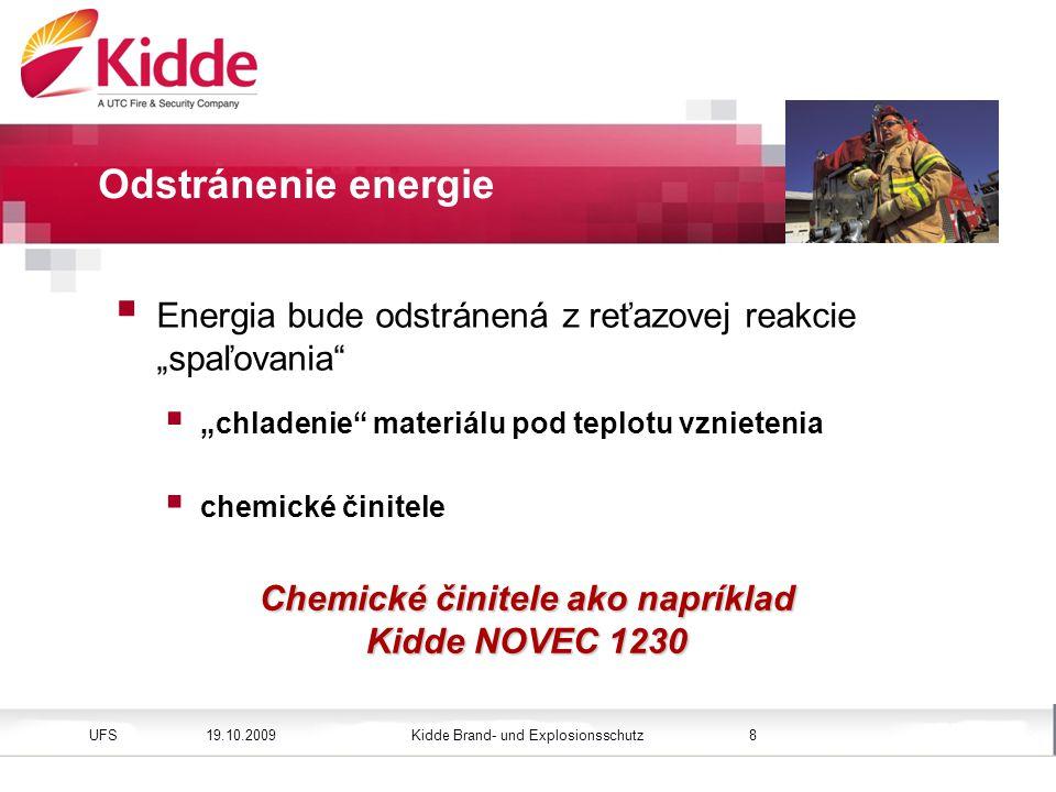 """Kidde Brand- und ExplosionsschutzUFS Bild einfügen Höhe: 3,45 cm (Größe) Position vertikal: 2,4 cm 19.10.20098 Odstránenie energie Chemické činitele ako napríklad Kidde NOVEC 1230  Energia bude odstránená z reťazovej reakcie """"spaľovania  """" chladenie materiálu pod teplotu vznietenia  c hemické činitele"""