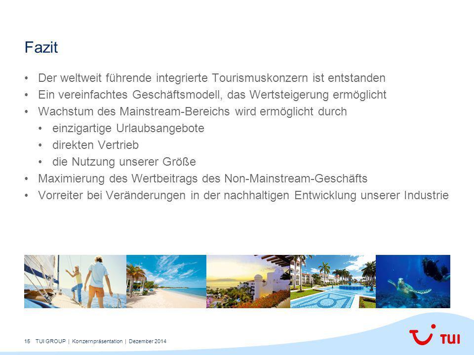 15 Der weltweit führende integrierte Tourismuskonzern ist entstanden Ein vereinfachtes Geschäftsmodell, das Wertsteigerung ermöglicht Wachstum des Mainstream-Bereichs wird ermöglicht durch einzigartige Urlaubsangebote direkten Vertrieb die Nutzung unserer Größe Maximierung des Wertbeitrags des Non-Mainstream-Geschäfts Vorreiter bei Veränderungen in der nachhaltigen Entwicklung unserer Industrie Fazit TUI GROUP | Konzernpräsentation | Dezember 2014