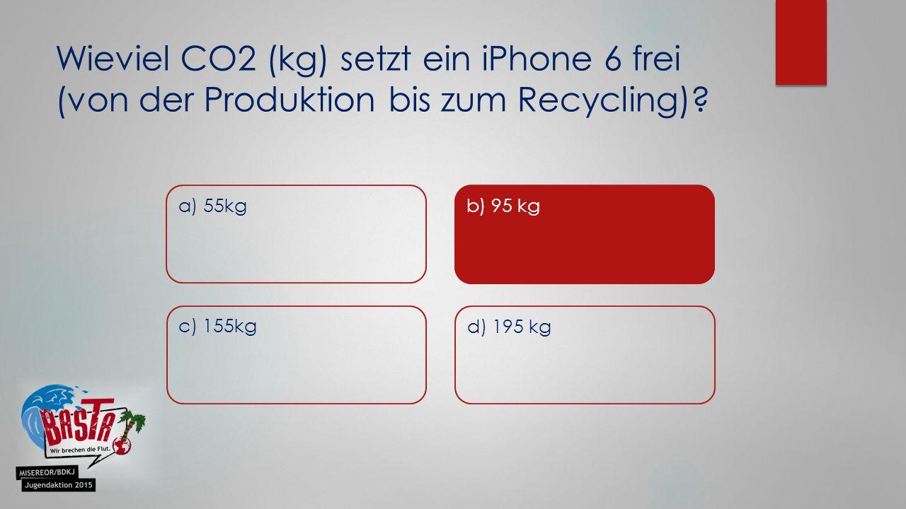 Wieviel CO2 (kg) setzt ein iPhone 6 frei (von der Produktion bis zum Recycling)? a) 55kg b) 5 Meter c) 155kg d) 195 kg b) 95 kg