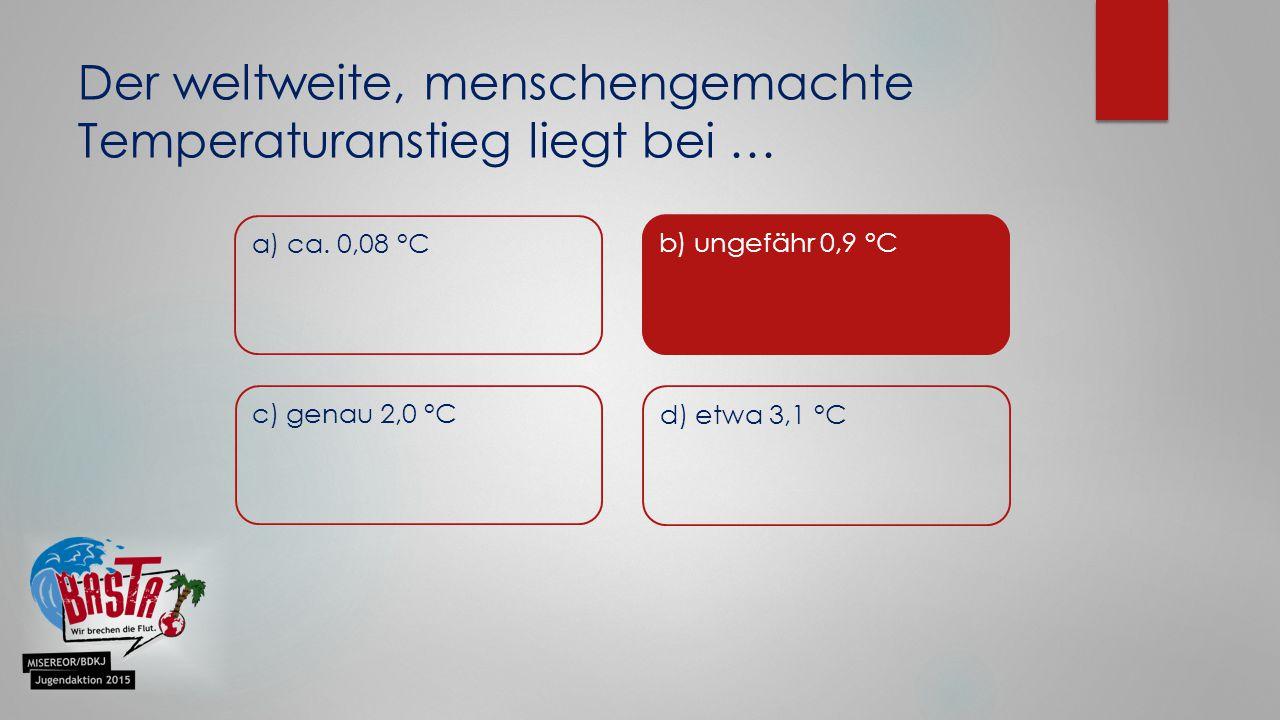 Der weltweite, menschengemachte Temperaturanstieg liegt bei … a) ca. 0,08 °C b) ungefähr 0,9 °C c) genau 2,0 °C d) etwa 3,1 °C b) ungefähr 0,9 °C