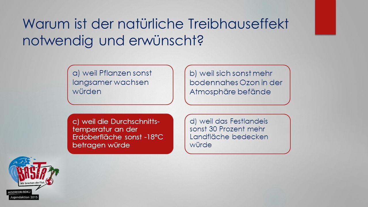 Warum ist der natürliche Treibhauseffekt notwendig und erwünscht? a) weil Pflanzen sonst langsamer wachsen würden b) weil sich sonst mehr bodennahes O
