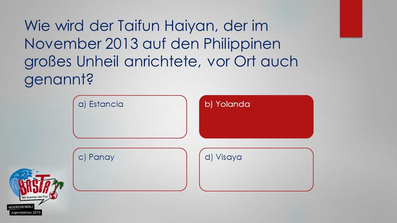 a) Estancia Wie wird der Taifun Haiyan, der im November 2013 auf den Philippinen großes Unheil anrichtete, vor Ort auch genannt? b) Yolanda c) Panay d
