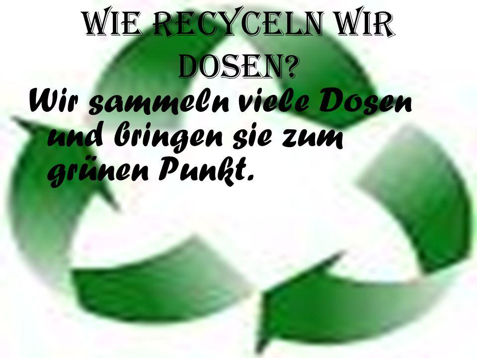Wie recyceln WIR Dosen Wir sammeln viele Dosen und bringen sie zum grünen Punkt.