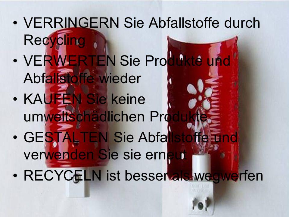 VERRINGERN Sie Abfallstoffe durch Recycling VERWERTEN Sie Produkte und Abfallstoffe wieder KAUFEN Sie keine umweltschädlichen Produkte GESTALTEN Sie Abfallstoffe und verwenden Sie sie erneut RECYCELN ist besser als wegwerfen