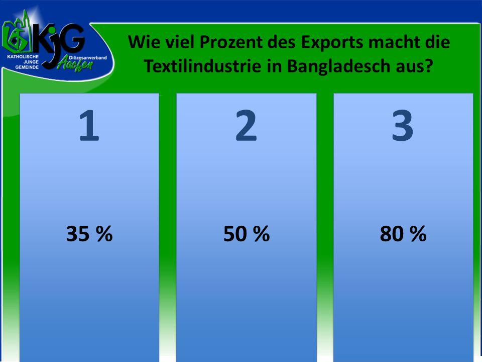 Wie viel Prozent des Exports macht die Textilindustrie in Bangladesch aus? 2 2 1 1 3 3 35 %50 %80 %