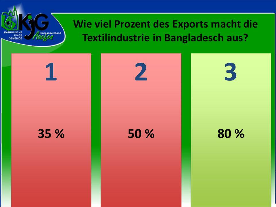 2 2 1 1 3 3 35 %50 %80 % Wie viel Prozent des Exports macht die Textilindustrie in Bangladesch aus?