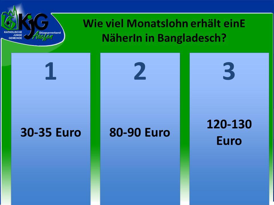Wie viel Monatslohn erhält einE NäherIn in Bangladesch? 2 2 1 1 3 3 30-35 Euro80-90 Euro 120-130 Euro