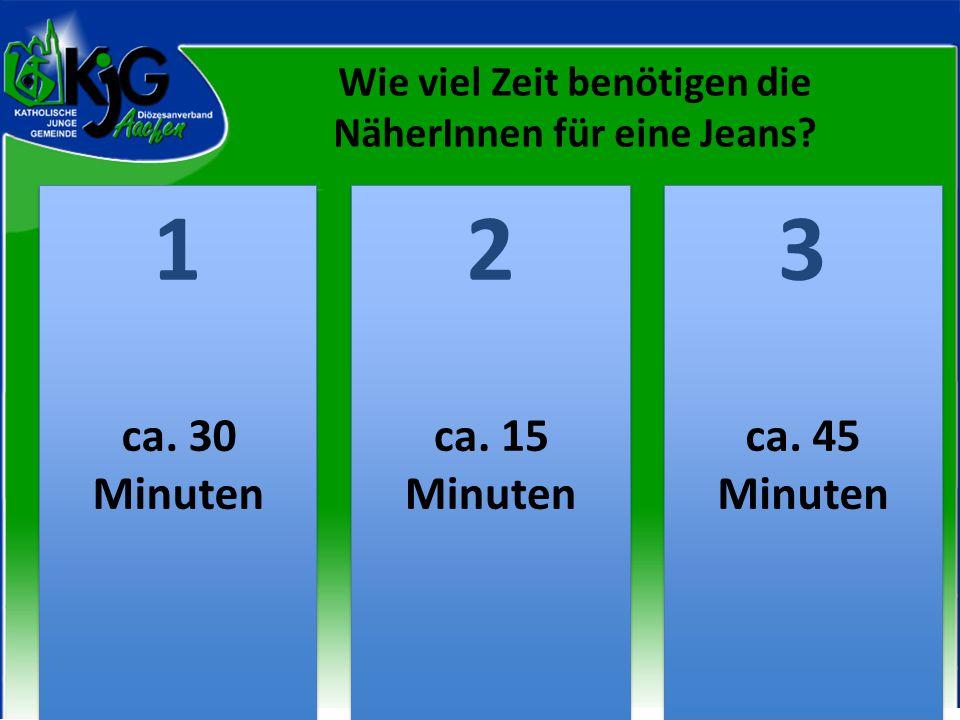 Wie viel Zeit benötigen die NäherInnen für eine Jeans? 2 2 1 1 3 3 ca. 30 Minuten ca. 15 Minuten ca. 45 Minuten