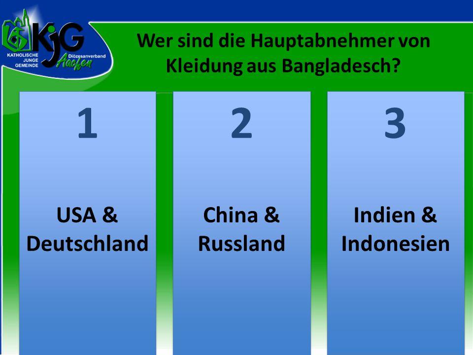 Wer sind die Hauptabnehmer von Kleidung aus Bangladesch? 2 2 1 1 3 3 USA & Deutschland China & Russland Indien & Indonesien